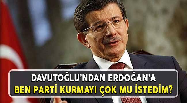 Ahmet Davutoğlu'ndan Cumhurbaşkanı Erdoğan'a: Parti Kurmayı Çok Mu İstedi?