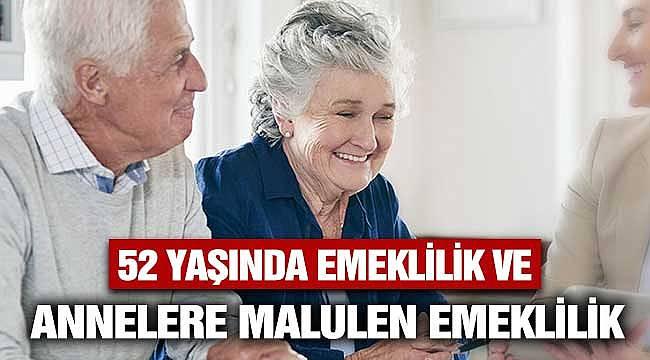 52 Yaşında Emeklilik ve Annelere Malulen Emeklilik