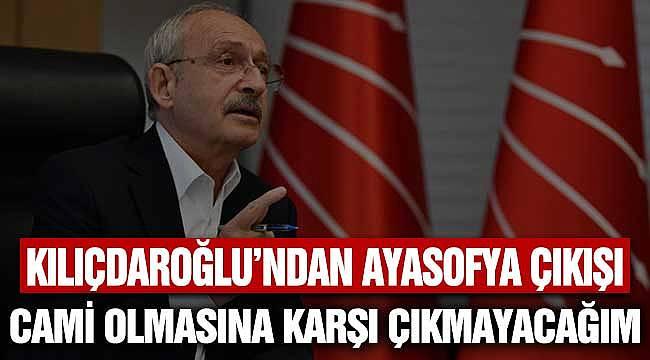 CHP Lideri Kılıçdaroğlu: Ayasofya'nın Cami Olmasına Karşı Çıkmayacağım