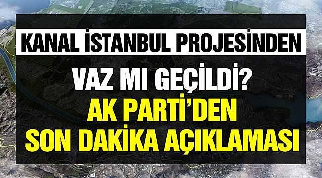 Kanal İstanbul Projesinden Vaz Mı Geçildi? AK Parti'den Son Dakika Açıklaması