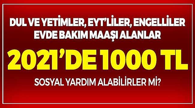 1000 Lira Sosyal Yardım 2021 Paketi! Engelli, Evde Bakım Maaşı Alanlar, Dul ve Yetimler, EYT'liler Alabilir Mi?