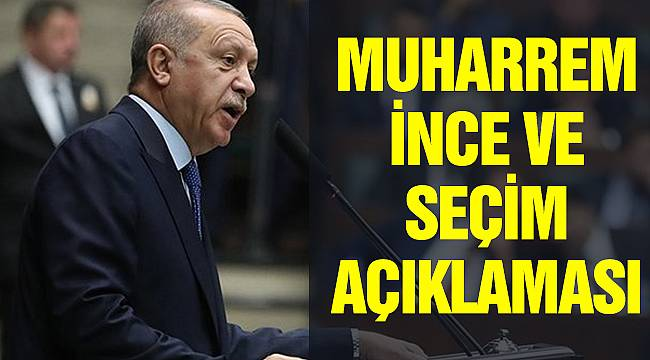 Cumhurbaşkanı Erdoğan'dan Hem Seçim Hemde Muharrem İnce Açıklaması